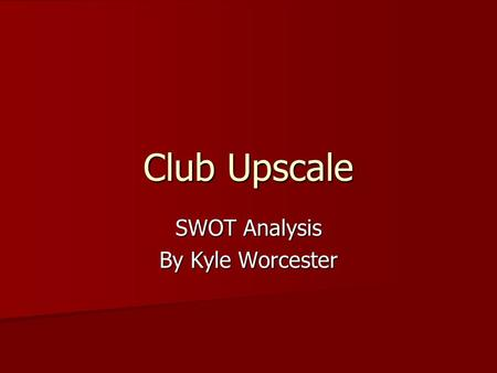 Club Upscale SWOT Analysis By Kyle Worcester. Strengths Location Location Different kinds of music Different kinds of music Parking Parking Lots of entrances.
