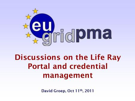 Discussions on the Life Ray Portal and credential management David Groep, Oct 11 th, 2011.