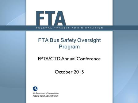 FPTA/CTD Annual Conference October 2015 FTA Bus Safety Oversight Program.