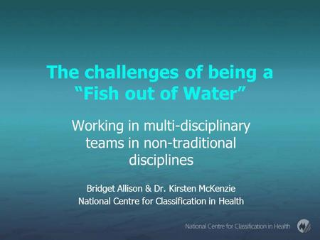 "The challenges of being a ""Fish out of Water"" Working in multi-disciplinary teams in non-traditional disciplines Bridget Allison & Dr. Kirsten McKenzie."