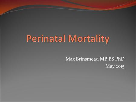 Max Brinsmead MB BS PhD May 2015. Definition The sum of stillbirths and neonatal deaths (in the first week of life for infants weighing >500g (WHO) 400g.