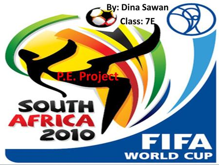 P.E. Project By: Dina Sawan Class: 7E fdsvdcscd. FIFA World Cup 2010 This year the FIFA World Cup was held in South Africa from 11 June- 11 July 2010.