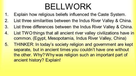 BELLWORK 1.Explain how religious beliefs influenced the Caste System. 2.List three similarities between the Indus River Valley & China. 3.List three differences.