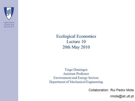 Ecological Economics Lecture 10 20th May 2010 Tiago Domingos Assistant Professor Environment and Energy Section Department of Mechanical Engineering Collaboration: