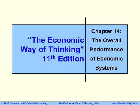 "© 2006 Prentice Hall Business Publishing The Economic Way of Thinking, 11/e Heyne/Boettke/Prychitko ""The Economic Way of Thinking"" 11 th Edition Chapter."