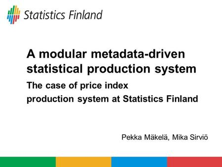 A modular metadata-driven statistical production system The case of price index production system at Statistics Finland Pekka Mäkelä, Mika Sirviö.
