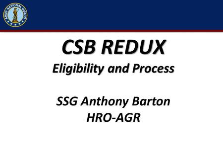 CSB REDUX Eligibility and Process SSG Anthony Barton HRO-AGR.