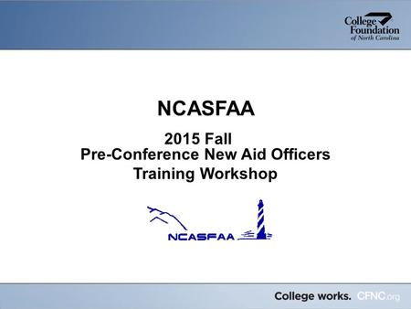 NCASFAA 2015 Fall Pre-Conference New Aid Officers Training Workshop.