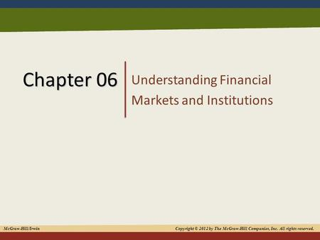 1 Chapter 06 Understanding Financial Markets and Institutions McGraw-Hill/Irwin Copyright © 2012 by The McGraw-Hill Companies, Inc. All rights reserved.