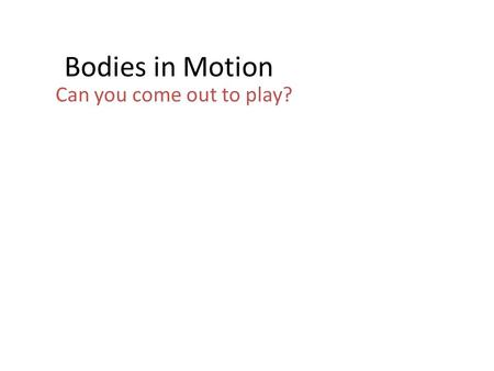 Bodies in Motion Can you come out to play?. Let's Do the Math 1973: calories to maintain weight 2003: decrease activity by 25% 2003: increase eating by.