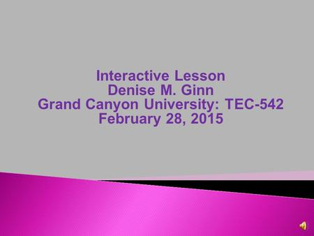 Interactive Lesson Denise M. Ginn Grand Canyon University: TEC-542 February 28, 2015.