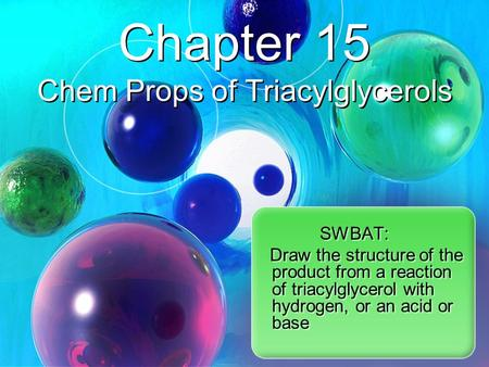 SWBAT: Draw the structure of the product from a reaction of triacylglycerol with hydrogen, or an acid or base Chapter 15 Chem Props of Triacylglycerols.