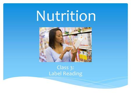 Nutrition Class 3: Label Reading  Elimination Foods  Trans Fats – Hydrogenated Oils  Saturated Fats  Added Sugar  Non-whole grain Product  Nutrient.