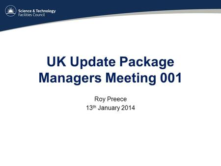 UK Update Package Managers Meeting 001 Roy Preece 13 th January 2014.