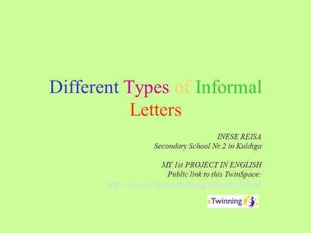 Different Types of Informal Letters INESE REISA Secondary School Nr.2 in Kuldiga MY 1st PROJECT IN ENGLISH Public link to this TwinSpace: