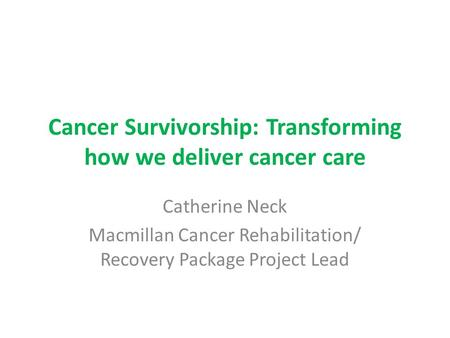 Cancer Survivorship: Transforming how we deliver cancer care Catherine Neck Macmillan Cancer Rehabilitation/ Recovery Package Project Lead.