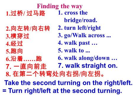 1. cross the bridge/road. 2. turn left/right 3. go/Walk across... 4. walk past … 5. walk to... 6. walk along/down … 7. walk straight on. 1. 过桥 / 过马路 2.