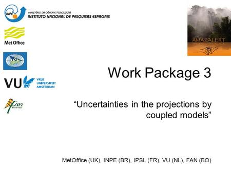 "Work Package 3 ""Uncertainties in the projections by coupled models"" MetOffice (UK), INPE (BR), IPSL (FR), VU (NL), FAN (BO)"