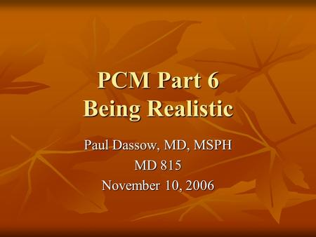PCM Part 6 Being Realistic Paul Dassow, MD, MSPH MD 815 November 10, 2006.