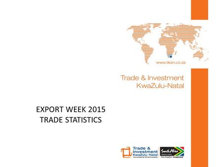 EXPORT WEEK 2015 TRADE STATISTICS. An overview of international trade statistics: local, regional and international Trading with KZN.