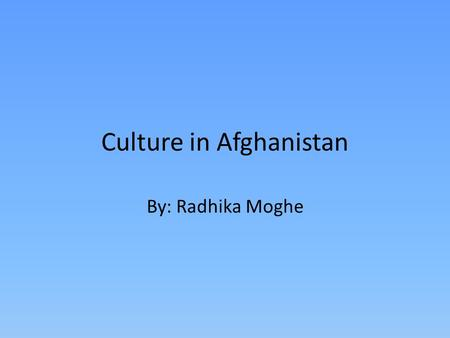 Culture in Afghanistan By: Radhika Moghe. What is culture and How does culture affect people? Culture is the way a person is raised. Culture affects people's.