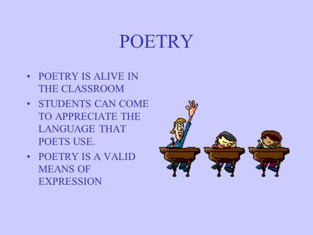 POETRY POETRY IS ALIVE IN THE CLASSROOM STUDENTS CAN COME TO APPRECIATE THE LANGUAGE THAT POETS USE. POETRY IS A VALID MEANS OF EXPRESSION.