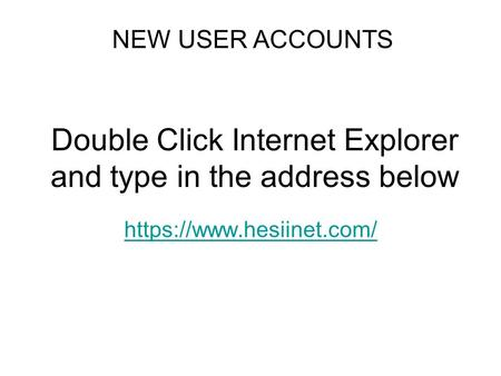 Double Click Internet Explorer and type in the address below https://www.hesiinet.com/ NEW USER ACCOUNTS.