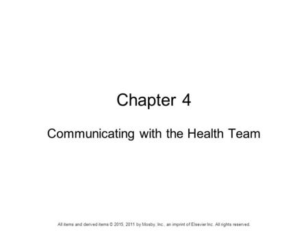 Chapter 4 Communicating with the Health Team All items and derived items © 2015, 2011 by Mosby, Inc., an imprint of Elsevier Inc. All rights reserved.