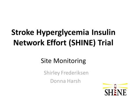 Stroke Hyperglycemia Insulin Network Effort (SHINE) Trial Site Monitoring Shirley Frederiksen Donna Harsh.