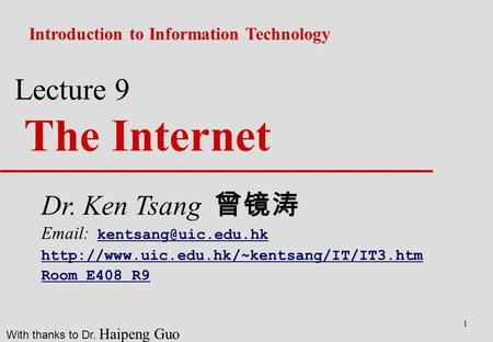 1 Lecture 9 The Internet Introduction to Information Technology With thanks to Dr. Haipeng Guo Dr. Ken Tsang 曾镜涛