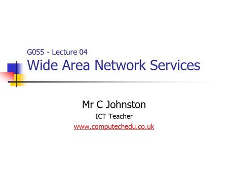 Mr C Johnston ICT Teacher www.computechedu.co.uk G055 - Lecture 04 Wide Area Network Services.