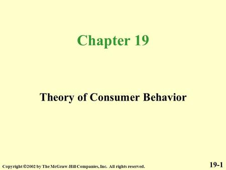 Chapter 19 Copyright  2002 by The McGraw-Hill Companies, Inc. All rights reserved. 19-1 Theory of Consumer Behavior.