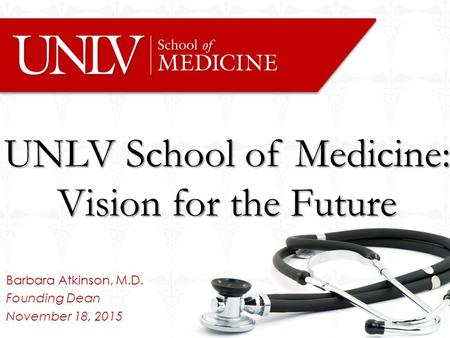 Barbara Atkinson, M.D. Founding Dean November 18, 2015 UNLV School of Medicine: Vision for the Future.
