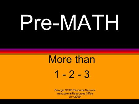 Pre-MATH More than 1 - 2 - 3 Georgia CTAE Resource Network Instructional Resources Office July 2009.