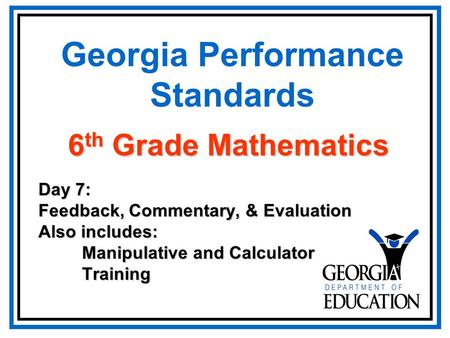 Georgia Performance Standards Day 7: Feedback, Commentary, & Evaluation Also includes: Manipulative and Calculator Manipulative and Calculator Training.
