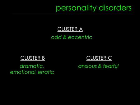 CLUSTER B dramatic, emotional, erratic CLUSTER A odd & eccentric personality disorders CLUSTER C anxious & fearful.
