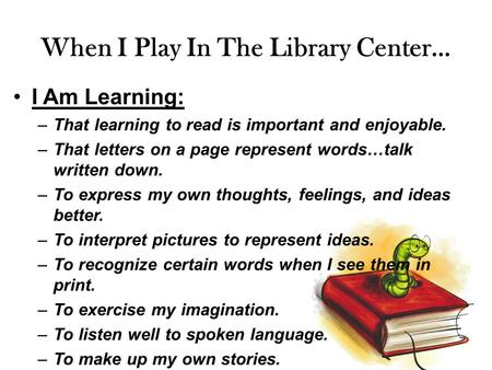 When I Play In The Library Center… I Am Learning: –That learning to read is important and enjoyable. –That letters on a page represent words…talk written.