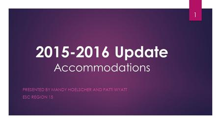 2015-2016 Update Accommodations PRESENTED BY MANDY HOELSCHER AND PATTI WYATT ESC REGION 15 1.