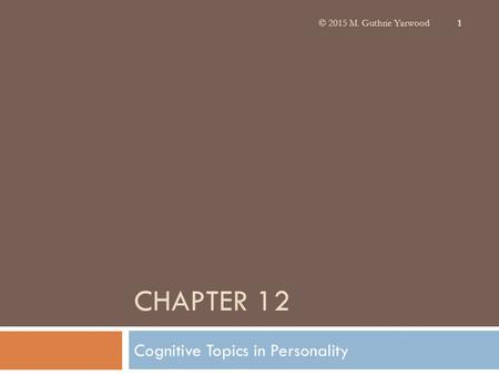 CHAPTER 12 Cognitive Topics in Personality © 2015 M. Guthrie Yarwood 1.