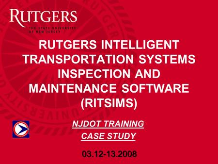 RUTGERS INTELLIGENT TRANSPORTATION SYSTEMS INSPECTION AND MAINTENANCE SOFTWARE (RITSIMS) 03.12-13.2008 NJDOT TRAINING CASE STUDY.