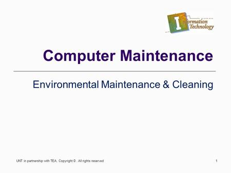 Computer Maintenance Environmental Maintenance & Cleaning UNT in partnership with TEA, Copyright ©. All rights reserved1.