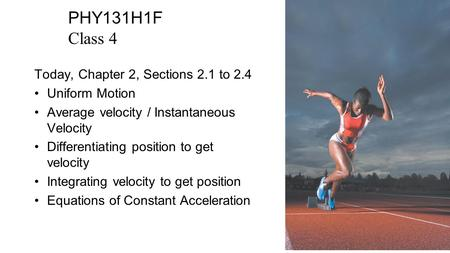 PHY131H1F Class 4 Today, Chapter 2, Sections 2.1 to 2.4 Uniform Motion Average velocity / Instantaneous Velocity Differentiating position to get velocity.