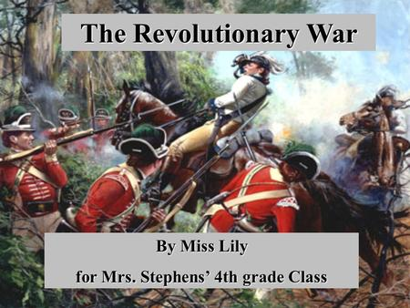The Revolutionary War By Miss Lily for Mrs. Stephens' 4th grade Class.