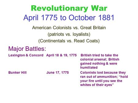 Revolutionary War April 1775 to October 1881 American Colonists vs. Great Britain (patriots vs. loyalists) (Continentals vs. Read Coats) Major Battles: