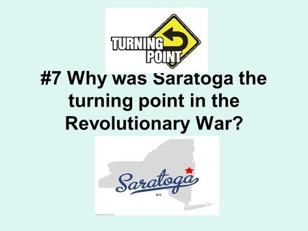 #7 Why was Saratoga the turning point in the Revolutionary War?
