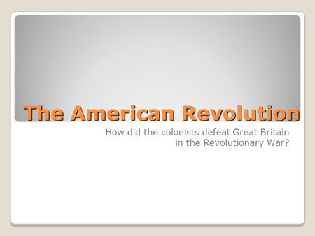 The American Revolution How did the colonists defeat Great Britain in the Revolutionary War?