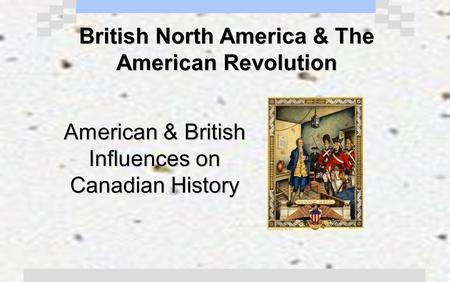 British North America & The American Revolution American & British Influences on Canadian History.