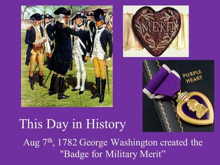This Day in History Aug 7 th, 1782 George Washington created the Badge for Military Merit""