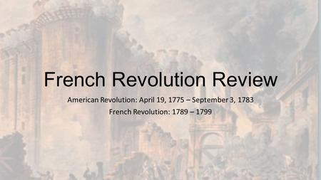 French Revolution Review American Revolution: April 19, 1775 – September 3, 1783 French Revolution: 1789 – 1799.