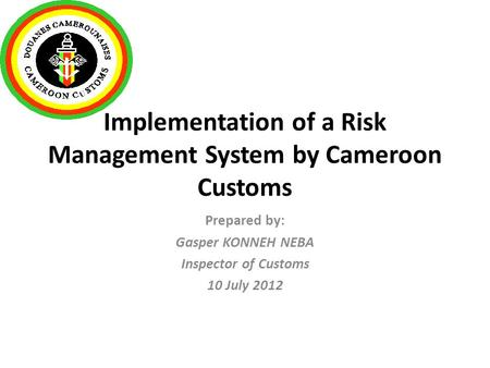 Implementation of a Risk Management System by Cameroon Customs Prepared by: Gasper KONNEH NEBA Inspector of Customs 10 July 2012.